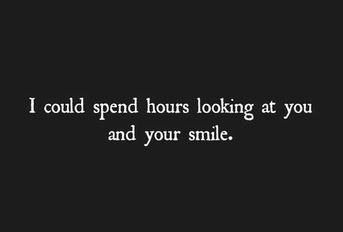 looking at you: I could spend hours looking at you  and your smile.