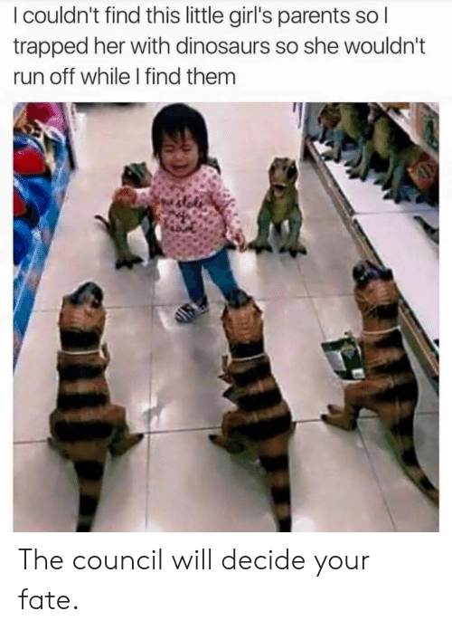 Girls, Parents, and Run: I couldn't find this little girl's parents sol  trapped her with dinosaurs so she wouldn't  run off while I find them The council will decide your fate.