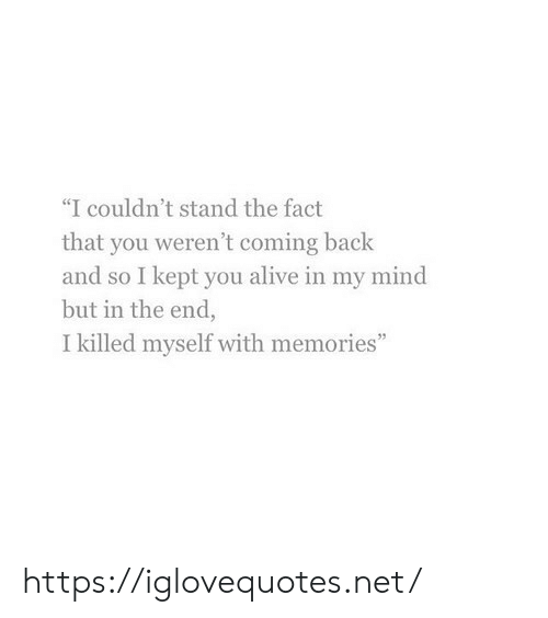 "The Fact That: ""I couldn't stand the fact  that you weren't coming back  and so I kept you alive in my mind  but in the end,  I killed myself with memories"" https://iglovequotes.net/"