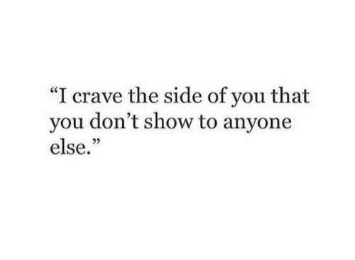 You, Show, and Side: I crave the side of you that  you don't show to anyone  else.""
