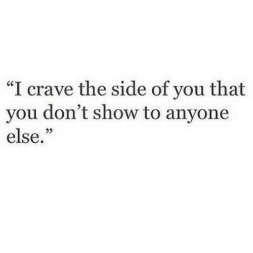 """You, Show, and Side: """"I crave the side of you that  you don't show to anyone  else."""""""