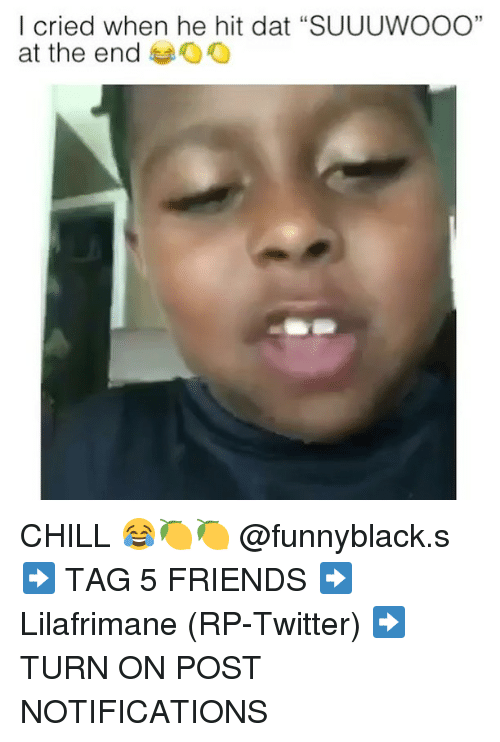 """Chill, Friends, and Twitter: I cried when he hit dat """"SUUUWOOO""""  at the end oO  35 CHILL 😂🍋🍋 @funnyblack.s ➡️ TAG 5 FRIENDS ➡️ Lilafrimane (RP-Twitter) ➡️ TURN ON POST NOTIFICATIONS"""