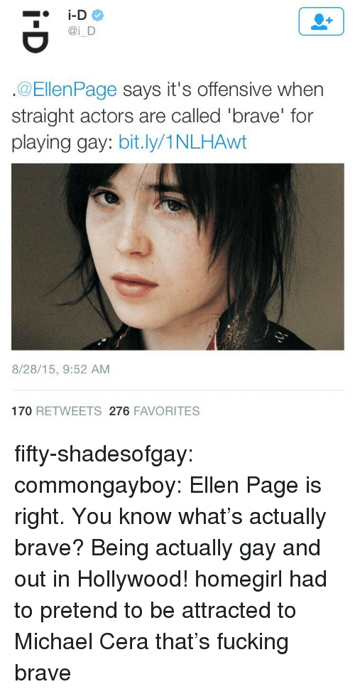 Fucking, Michael Cera, and Tumblr: i D  @EllenPage says it's offensive when  straight actors are called 'brave' for  playing gay: bit.ly/1NLHAwt  8/28/15, 9:52 AM  170 RETWEETS 276 FAVORITES fifty-shadesofgay:  commongayboy: Ellen Page is right. You know what's actually brave? Being actually gay and out in Hollywood! homegirl had to pretend to be attracted to Michael Cera that's fucking brave