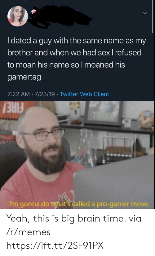 Fire, Memes, and Sex: I dated a guy with the same name as my  brother and when we had sex I refused  to moan his name so I moaned his  gamertag  7:22 AM 7/23/19 Twitter Web Client  THIN  FIRE!  I'm gonna do what's called a pro-gamer move. Yeah, this is big brain time. via /r/memes https://ift.tt/2SF91PX
