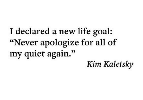 "Life, Goal, and Quiet: I declared a new life goal  ""Never apologize for all of  my quiet again.""  Kim Kaletsky"