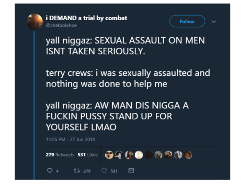 Pussy, Taken, and Terry Crews: i DEMAND a trial by combat  @chefpolohoe  Follow  yall niggaz: SEXUAL ASSAULT ON MEN  ISNT TAKEN SERIOUSLY  terry crews: i was sexually assaulted and  nothing was done to help me  yall niggaz: AW MAN DIS NIGGA A  FUCKIN PUSSY STAND UP FOR  YOURSELF LMAC  11:55 PM-27 Jun 2018  279 Retweets 531 Likes 04  ●  94ti 279 531