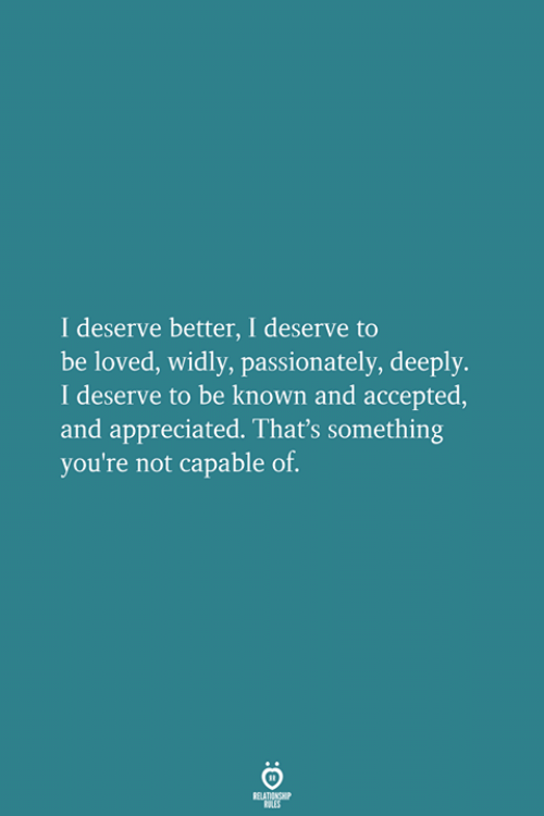 Accepted, Youre, and Passionately: I deserve better, I deserve to  be loved, widly, passionately, deeply.  I deserve to be known and accepted  and appreciated. That's something  you're not capable of.