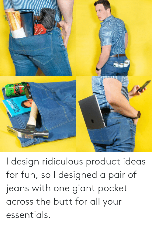ridiculous: I design ridiculous product ideas for fun, so I designed a pair of jeans with one giant pocket across the butt for all your essentials.