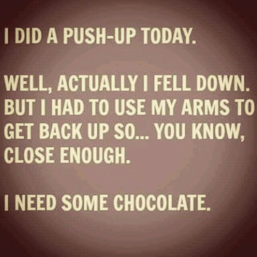 Chocolate, Today, and Back: I DID A PUSH-UP TODAY.  WELL, ACTUALLY I FELL DOWN.  BUT I HAD TO USE MY ARMS TO  GET BACK UP SO... YOU KNOW,  CLOSE ENOUGH.  I NEED SOME CHOCOLATE.