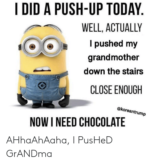 Grandma, Chocolate, and Today: I DID A PUSH-UP TODAY.  WELL, ACTUALLY  I pushed my  grandmother  down the stairs  CLOSE ENOUGH  @koreantrump  NOW I NEED CHOCOLATE AHhaAhAaha, I PusHeD GrANDma