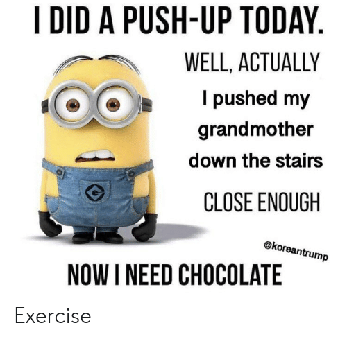Chocolate, Exercise, and Today: I DID A PUSH-UP TODAY.  WELL, ACTUALLY  I pushed my  grandmother  down the stairs  CLOSE ENOUGH  @koreantrump  NOW I NEED CHOCOLATE Exercise