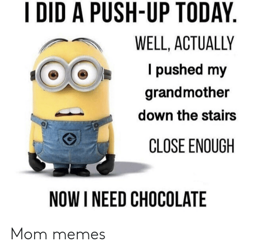 Memes, Chocolate, and Today: I DID A PUSH-UP TODAY  WELL, ACTUALLY  I pushed my  grandmother  down the stairs  CLOSE ENOUGH  NOW I NEED CHOCOLATE Mom memes