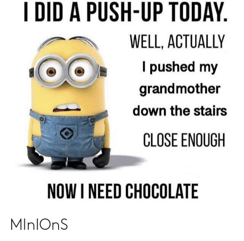 Reddit, Chocolate, and Minions: I DID A PUSH-UP TODAY  WELL, ACTUALLY  I pushed my  grandmother  down the stairs  CLOSE ENOUGH  NOW I NEED CHOCOLATE MInIOnS