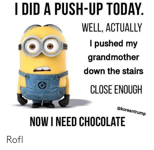 Chocolate, Today, and Push: I DID A PUSH-UP TODAY.  WELL, ACTUALLY  I pushed my  grandmother  down the stairs  CLOSE ENOUGH  @koreantrump  NOW I NEED CHOCOLATE Rofl