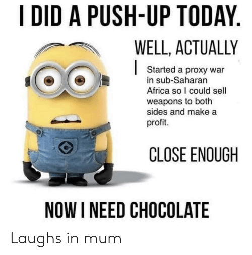 Africa, Chocolate, and Proxy: I DID A PUSH-UP TODAY  WELL, ACTUALLY  |  Started a proxy war  in sub-Saharan  Africa so I could sell  weapons to both  sides and make a  profit.  CLOSE ENOUGH  NOW I NEED CHOCOLATE Laughs in mum