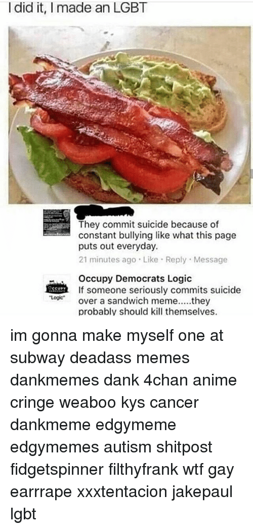 4chan, Anime, and Dank: I did it, I made an LGBT  They commit suicide because of  constant bullying like what this page  puts out everyday.  21 minutes ago Like Reply Message  Occupy Democrats Logic  If someone seriously commits suicide  Loover a sandwich meme..they  Logic  probably should kill themselves. im gonna make myself one at subway deadass memes dankmemes dank 4chan anime cringe weaboo kys cancer dankmeme edgymeme edgymemes autism shitpost fidgetspinner filthyfrank wtf gay earrrape xxxtentacion jakepaul lgbt