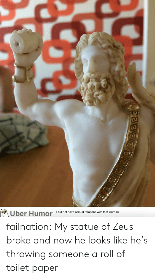 Tumblr, Uber, and Blog: I did not have sexual relations with that woman  Uber Humor failnation:  My statue of Zeus broke and now he looks like he's throwing someone a roll of toilet paper