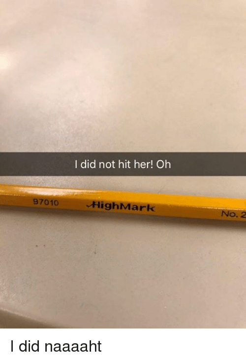 Dank, 🤖, and Her: I did not hit her! Oh  97010  HighMark  o. 2 I did naaaaht