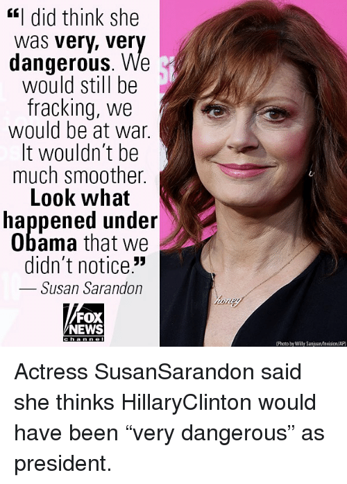 "Memes, News, and Obama: ""I did think she  was very, ver  dangerous. We  would still be  fracking, we  would be at war.  It wouldn't be  much smoother.  Look what  happened under  Obama that we  didn't notice.""  Susan Sarandon  FOX  NEWS  (Phato by Willy SanjuanAnvision/AP) Actress SusanSarandon said she thinks HillaryClinton would have been ""very dangerous"" as president."