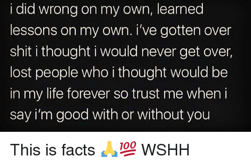 Facts, Life, and Memes: i did wrong on my own, learned  lessons on my own. i've gotten over  shit i thought i would never get over  lost people who i thought would be  in my life forever so trust me when i  say i'm good with or without you This is facts 🙏💯 WSHH