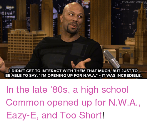 """N.W.A.: I DIDN'T GET TO INTERACT WITH THEM THAT MUCH, BUT JUST TO  BE ABLE TO SAY, """"I'M OPENING UP FOR N.W.A."""" - IT WAS INCREDIBLE. <p><a href=""""http://www.nbc.com/the-tonight-show/video/common-opened-for-nwa-in-high-school/3017523"""" target=""""_blank"""">In the late &lsquo;80s, a high school Common opened up for N.W.A., Eazy-E, andToo Short</a>!<br/></p>"""