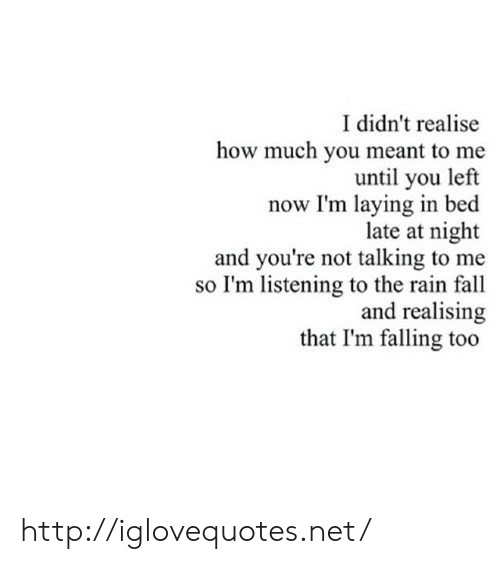 Fall, Http, and Rain: I didn't realise  how much you meant to me  until you left  now I'm laying in bed  late at night  and you're not talking to me  so I'm listening to the rain fall  and realising  that I'm falling too http://iglovequotes.net/
