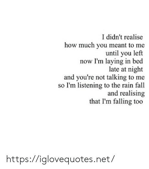 laying in bed: I didn't realise  how much you meant to me  until you left  now I'm laying in bed  late at night  and you're not talking to me  so I'm listening to the rain fall  and realising  that I'm falling too https://iglovequotes.net/