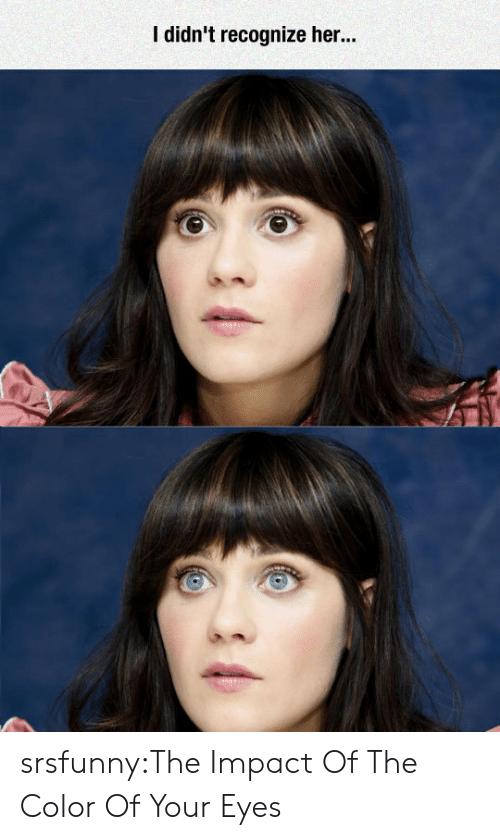 Impact Of: I didn't recognize her.. srsfunny:The Impact Of The Color Of Your Eyes