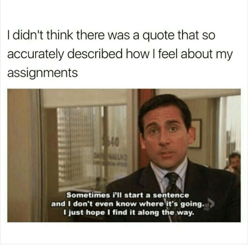 Sentence: I didn't think there was a quote that so  accurately described how I feel about my  assignments  40  DALL  Sometimes i'll start a sentence  and I don't even know where it's going.  I just hope I find it along the way.