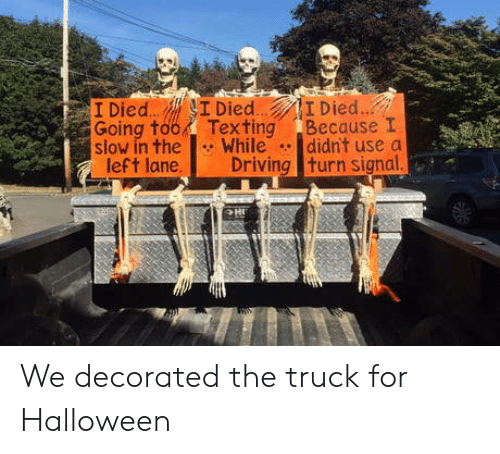Driving, Halloween, and Texting: I Died.. I Died..  Texting  While  Driving turn signal.  I Died...  Going too  slow in the  left lane.  Because I  didn't use a  HI We decorated the truck for Halloween
