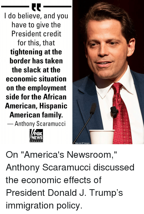 "Family, Memes, and News: I do believe, and you  have to give the  President credit  for this, that  tightening at the  border has taken  the slack at the  economic situation  on the employment  side for the African  American, Hispanic  American family.  - Anthony Scaramucci  FOX  NEWS  c ha n ne I  Sipa via AP Images On ""America's Newsroom,"" Anthony Scaramucci discussed the economic effects of President Donald J. Trump's immigration policy."