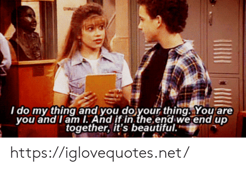 You And I: I do my thing and you do your thing. You are  you and I am I. And if in the end we end up  together, it's beautiful. https://iglovequotes.net/