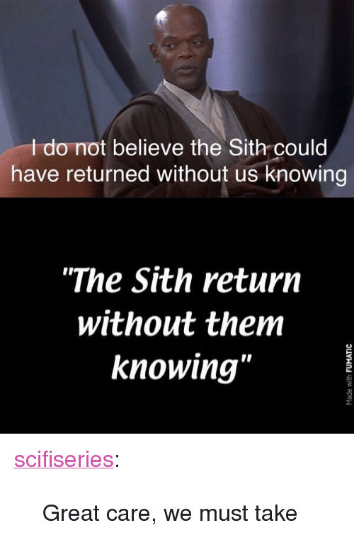 """Sith, Tumblr, and Blog: I do not believe the Sith could  have returned without us knowing  """"The Sith return  without them  knowing' <p><a href=""""http://scifiseries.tumblr.com/post/167323531973/great-care-we-must-take"""" class=""""tumblr_blog"""">scifiseries</a>:</p>  <blockquote><p>Great care, we must take</p></blockquote>"""