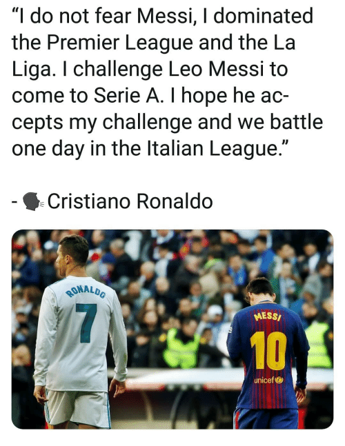 "Cristiano Ronaldo, Memes, and Premier League: ""I do not fear Messi, I dominated  the Premier League and the La  Liga. I challenge Leo Messi t<o  come to Serie A. I hope he ac-  cepts my challenge and we battle  one day in the ltalian League.""  Cristiano Ronaldo  MALDO  RONAL  MESS/  10  unicef"