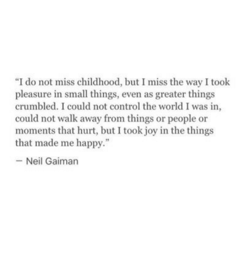 """Control, Happy, and World: """"I do not miss childhood, but I miss the way I took  pleasure in small things, even as greater things  crumbled. I could not control the world I was in  could not walk away from things or people or  moments that hurt, but I took joy in the things  that made me happy.""""  - Neil Gaiman"""