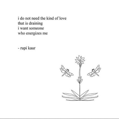 Love, Who, and Someone: i do not need the kind of love  that is draining  i want someone  who energizes me  rupi kaur