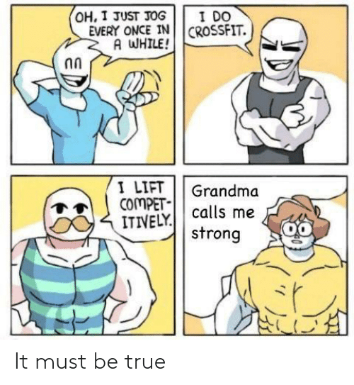 Grandma: I DO  OH, I JUST JOG  EVERY ONCE IN CROSSFIT.  A WHILE!  I LIFT  COMPET-  ITIVELY.  Grandma  calls me  strong It must be true