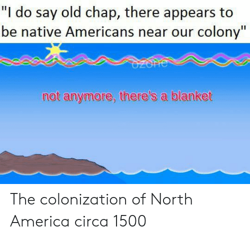 """America, Old, and North America: """"I do say old chap, there appears to  be native Americans near our colony""""  not anymore, there's a blanket The colonization of North America circa 1500"""