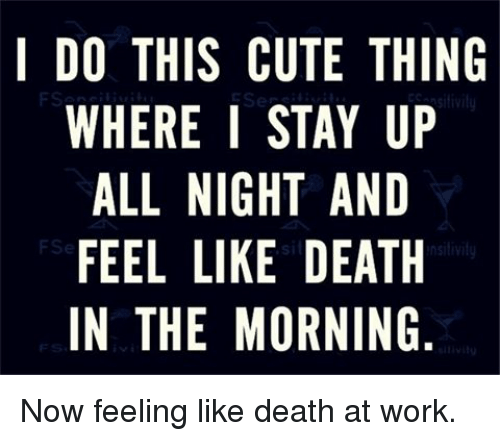 Memes, 🤖, and Deaths: I DO THIS CUTE THING  WHERE I STAY UP  ALL NIGHT AND  FEEL LIKE DEATH  IN THE MORNING  IP  HG  HUDTN  NAT  EA  YAEN  TTT  DR  USHEM  IGKM  ENL  NLE  ELLH  HR  TE  LE  WAFN  AE Now feeling like death at work.