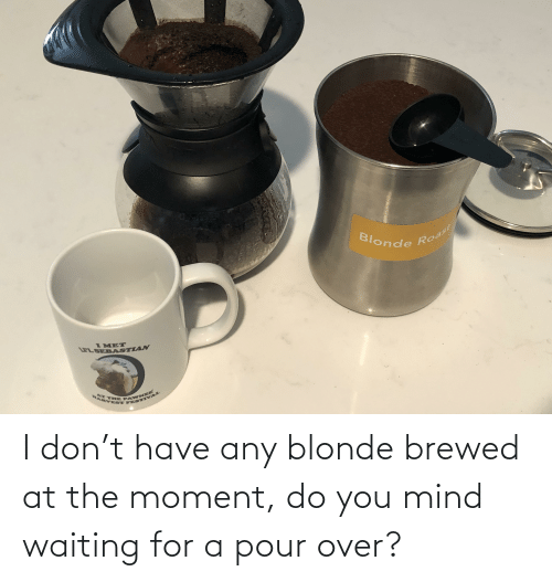 The Moment: I don't have any blonde brewed at the moment, do you mind waiting for a pour over?