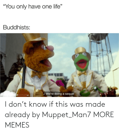 already: I don't know if this was made already by Muppet_Man7 MORE MEMES