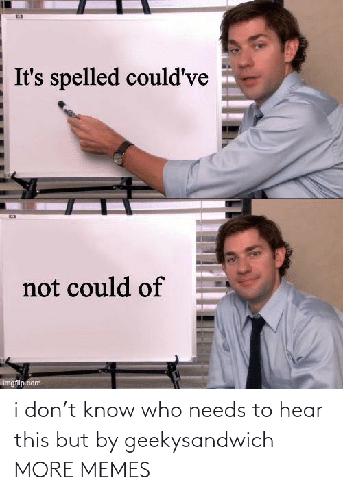 hear: i don't know who needs to hear this but by geekysandwich MORE MEMES