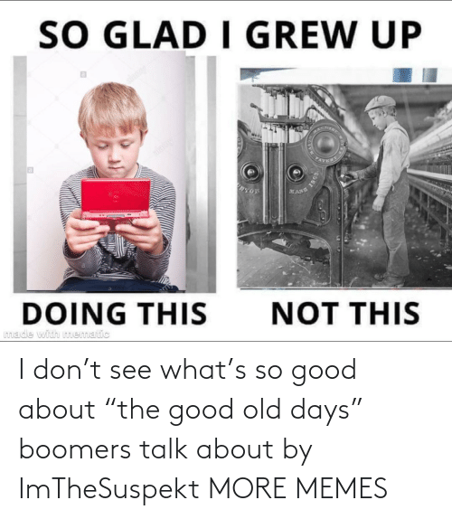 "Talk: I don't see what's so good about ""the good old days"" boomers talk about by ImTheSuspekt MORE MEMES"