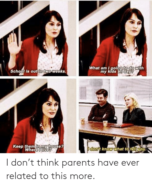 think: I don't think parents have ever related to this more.