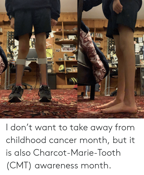 Cancer, Charcot Marie Tooth, and Cmt: I don't want to take away from childhood cancer month, but it is also Charcot-Marie-Tooth (CMT) awareness month.