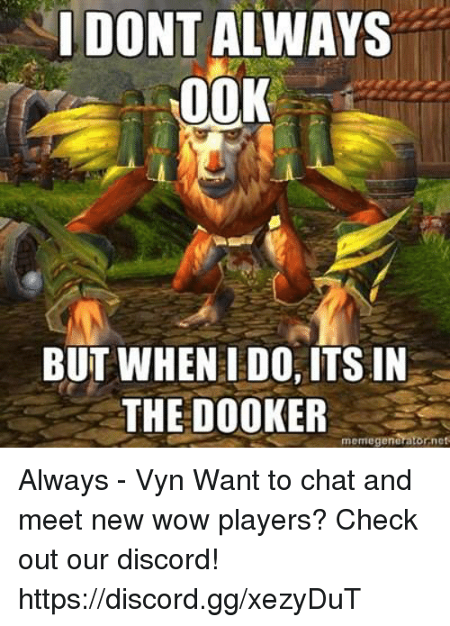 Memegen: I DONT ALWAYS  00K  BUT WHEN I DO, ITSIN  THE DOOKER  arator nes  memegene Always - Vyn  Want to chat and meet new wow players? Check out our discord! https://discord.gg/xezyDuT