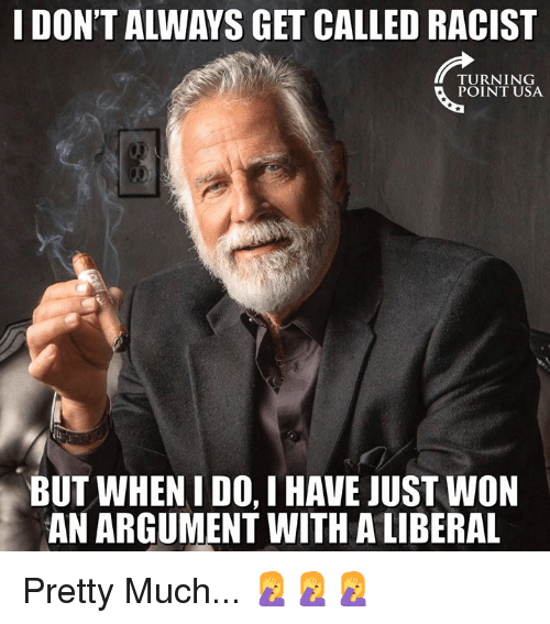 Memes, Racist, and 🤖: I DON'T ALWAYS GET CALLED RACIST  TURNING  POINT USA  BUT WHEN I DO, I HAVE JUST WON  AN ARGUMENT WITH A LIBERAL Pretty Much... 🤦♀️🤦♀️🤦♀️