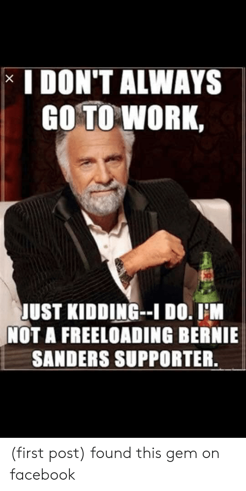 Bernie Sanders, Facebook, and Work: I DON'T ALWAYS  GO TO WORK,  JUST KIDDING-I DO. IM  NOT A FREELOADING BERNIE  SANDERS SUPPORTER.  X (first post) found this gem on facebook