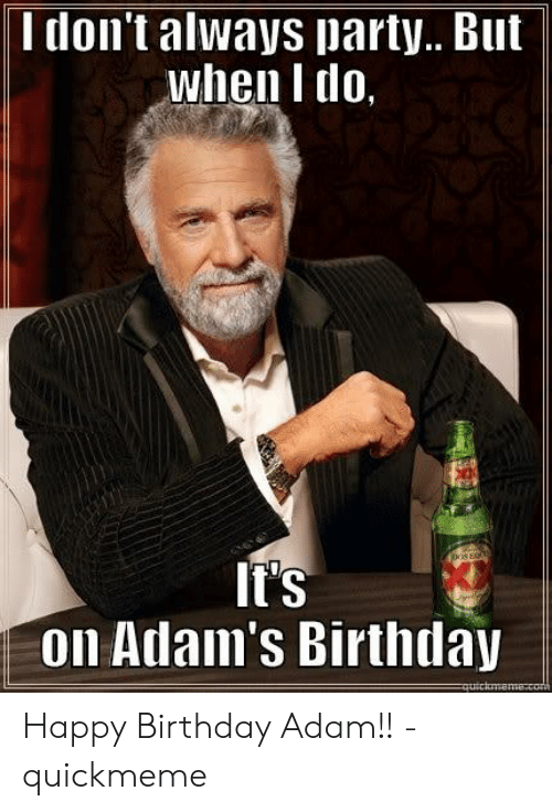 Birthday Adam: I don't always party.. But  when I do,  It's  on Adam's Birthday  Tuirtma Happy Birthday Adam!! - quickmeme