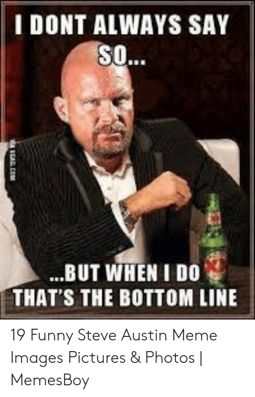 Austin Meme: I DONT ALWAYS SAY  S..  ...BUT WHEN I DO  THAT'S THE BOTTOM LINE  aRCAD CENM 19 Funny Steve Austin Meme Images Pictures & Photos | MemesBoy